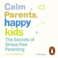 Calm Parents, Happy Kids: The Secrets of Stress-free Parenting - Dr. Laura Markham