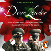 Dear Leader: North Korea's senior propagandist exposes shocking truths behind the regime - Jang Jin-Sung