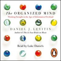 The Organized Mind: Thinking Straight in the Age of Information Overload - Daniel Levitin