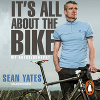 Sean Yates: It's All About the Bike: My Autobiography - Sean Yates