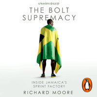The Bolt Supremacy: Inside Jamaica's Sprint Factory - Richard Moore