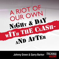 A Riot Of Our Own - Night And Day With The Clash - Johnny Green,Garry Barker