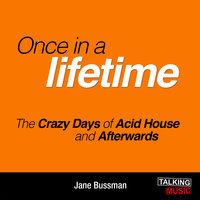 Once In A Lifetime - The Crazy Days of Acid House and Afterwards - Jane Bussmann