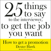 25 Things to Say to the Interviewer, to Get the Job You Want + How to Get a Promotion - Dexter Hawk