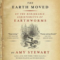 The Earth Moved: On the Remarkable Achievements of Earthworms - Amy Stewart