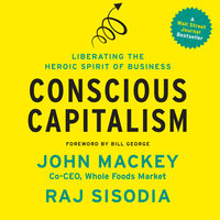 Conscious Capitalism: Liberating the Heroic Spirit of Business - Raj Sisodia,John Mackey