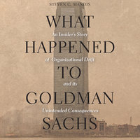 What Happened to Goldman Sachs: An Insider's Story of Organizational Drift and Its Unintended Consequences - Steven G. Mandis