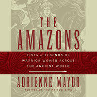 The Amazons: Lives and Legends of Warrior Women across the Ancient World - Adrienne Mayor