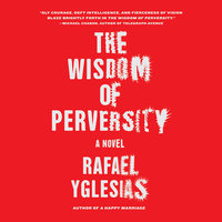 The Wisdom of Perversity - Rafael Yglesias