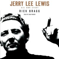 Jerry Lee Lewis: His Own Story - Rick Bragg