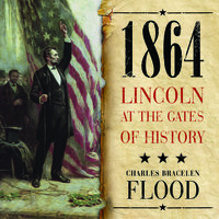 1864: Lincoln at the Gates of History - Charles Bracelen Flood
