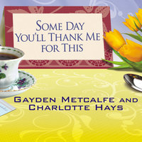 "Some Day You'll Thank Me for This: The Official Southern Ladies' Guide to Being a ""Perfect"" Mother - Charlotte Hays,Gayden Metcalfe"