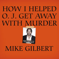 How I Helped O. J. Get Away With Murder - Mike Gilbert