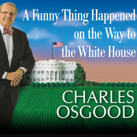 A Funny Thing Happened on the Way to the White House: Humor, Blunders, and Other Oddities from the Presidential Campaign Trail - Charles Osgood