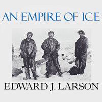 An Empire of Ice: Scott, Shackleton, and the Heroic Age of Antarctic Science - Edward J. Larson