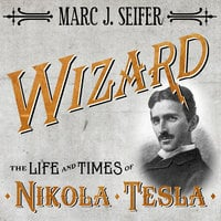 Wizard: The Life and Times of Nikola Tesla: Biography of a Genius - Marc J. Seifer
