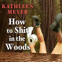 How to Shit in the Woods: An Environmentally Sound Approach to a Lost Art - Kathleen Meyer