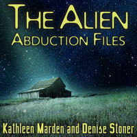 The Alien Abduction Files: The Most Startling Cases of Human-Alien Contact Ever Reported - Kathleen Marden,Denise Stoner