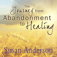 The Journey from Abandonment to Healing: Surviving Through and Recovering from the Five Stages That Accompany the Loss of Love - Susan Anderson