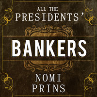 All the Presidents' Bankers: The Hidden Alliances That Drive American Power - Nomi Prins
