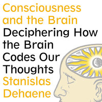 Consciousness and the Brain: Deciphering How the Brain Codes Our Thoughts - Stanislas Dehaene