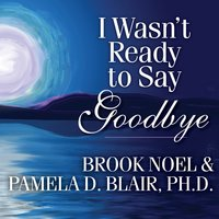 I Wasn't Ready to Say Goodbye: Surviving, Coping, and Healing After the Sudden Death of a Loved One - Pamela D. Blair,Brook Noel
