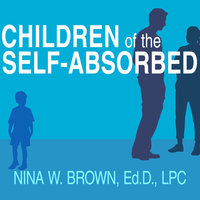 Children of the Self-Absorbed: A Grown-Up's Guide to Getting Over Narcissistic Parents - Nina W. Brown