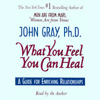 What You Feel You Can Heal - John Gray