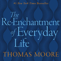 The Re-Enchantment of Everyday Life - Thomas Moore