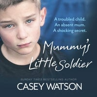 Mummy's Little Soldier – A troubled child. An absent mum. A shocking secret.: A troubled child. An absent mum. A shocking secret. - Casey Watson