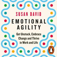 Emotional Agility: Get Unstuck, Embrace Change and Thrive in Work and Life - Susan David