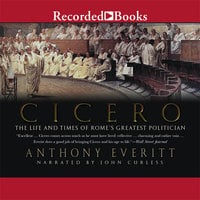 Cicero - The Life and Times of Rome's Greatest Politician - Anthony Everitt