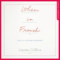 When in French – Love in a Second Language: Love in a Second Language - Lauren Collins