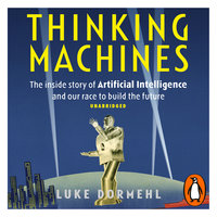 Thinking Machines: The inside story of Artificial Intelligence and our race to build the future - Luke Dormehl