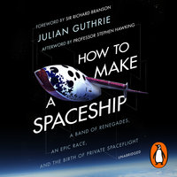How to Make a Spaceship: A Band of Renegades, an Epic Race and the Birth of Private Space Flight - Julian Guthrie
