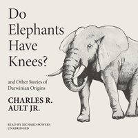 Do Elephants Have Knees? and Other Stories of Darwinian Origins - Charles R. Ault