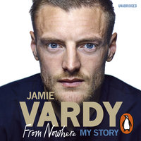 Jamie Vardy: From Nowhere, My Story - Jamie Vardy