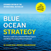 Blue Ocean Strategy: How to Create Uncontested Market Space and Make the Competition Irrelevant - W. Chan Kim,Reneé Mauborgne