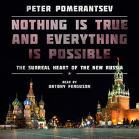 Nothing Is True and Everything Is Possible - The Surreal Heart of the New Russia - Peter Pomerantsev