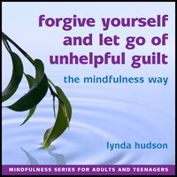 Forgive Yourself and Let Go of Unhelpful Guilt - Lynda Hudson