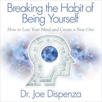 Breaking the Habit of Being Yourself - Joe Dispenza