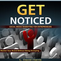Get Noticed - Social Media Marketing for Entrepreneurs - Market Your Brand Without Being Annoying - L. David Harris