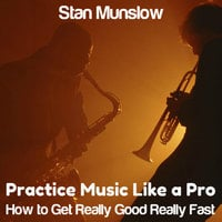 Practice Music Like A Pro - How to Get Really Good Really Fast - Stan Munslow