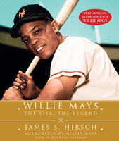 Willie Mays: The Life, The Legend - James S. Hirsch