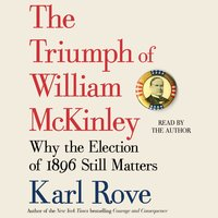 The Triumph of William McKinley: Why the Election of 1896 Still Matters - Karl Rove