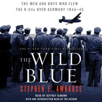 The Wild Blue: The Men and Boys Who Flew the B-24s Over Germany 1944-45 - Stephen E. Ambrose