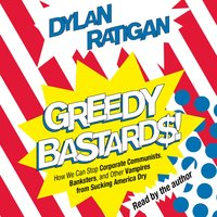 Greedy Bastards: Corporate Communists, Banksters, and the Other Vampires Who Suck America Dry - Dylan Ratigan