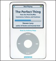 The Perfect Thing: How the iPod Shuffles Commerce, Culture, and Coolness - Steven Levy