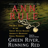 Green River, Running Red: The Real Story of the Green River Killer – America's Deadliest Serial Murderer - Ann Rule