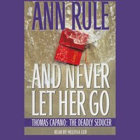 And Never Let Her Go: Thomas Capano, the Deadly Seducer - Ann Rule